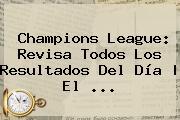 <b>Champions</b> League: Revisa Todos Los Resultados Del Día | El ...