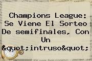 <b>Champions</b> League: Se Viene El Sorteo De <b>semifinales</b>, Con Un &quot;intruso&quot;