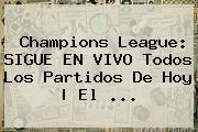 <b>Champions League</b>: SIGUE EN VIVO Todos Los Partidos De Hoy | El ...