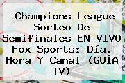 Champions League Sorteo De Semifinales EN <b>VIVO Fox Sports</b>: Día, Hora Y Canal (GUÍA TV)