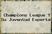 <b>Champions League</b> Y Su Juventud Experta