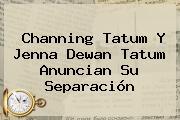 <b>Channing Tatum</b> Y Jenna Dewan Tatum Anuncian Su Separación