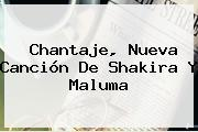 <b>Chantaje</b>, Nueva Canción De Shakira Y Maluma