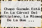 <b>Chapo Guzmán</b> Está En La Cárcel Del Altiplano, La Misma De La Que <b>...</b>