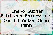 <b>Chapo Guzman</b> Publican Entrevista Con El Actor Sean Penn