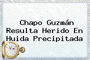 <b>Chapo Guzmán</b> Resulta Herido En Huida Precipitada