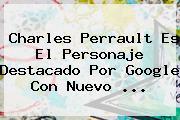 <b>Charles Perrault</b> Es El Personaje Destacado Por Google Con Nuevo <b>...</b>