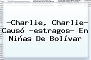 ?<b>Charlie</b>, <b>Charlie</b>? Causó ?estragos? En Niñas De Bolívar