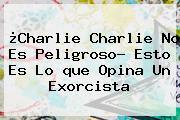 ¿<b>Charlie Charlie</b> No Es Peligroso? Esto Es Lo <b>que</b> Opina Un Exorcista