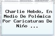 <b>Charlie Hebdo</b>, En Medio De Polémica Por Caricaturas De Niño <b>...</b>