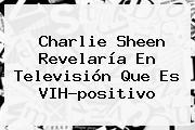 <b>Charlie Sheen</b> Revelaría En Televisión Que Es VIH-positivo