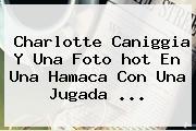Charlotte Caniggia Y Una Foto <b>hot</b> En Una Hamaca Con Una Jugada ...