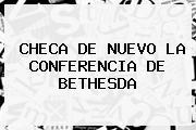 <b>CHECA DE NUEVO LA CONFERENCIA DE BETHESDA</b>