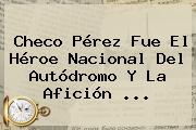 <b>Checo Pérez</b> Fue El Héroe Nacional Del Autódromo Y La Afición <b>...</b>
