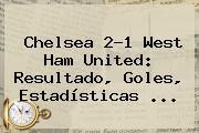 <b>Chelsea</b> 2-1 West Ham United: Resultado, Goles, Estadísticas ...