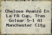<b>Chelsea</b> Avanzó En La FA Cup, Tras Golear 5-1 Al Manchester City