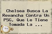 <b>Chelsea</b> Busca La Revancha Contra Un <b>PSG</b>, Que Le Tiene Tomada La <b>...</b>