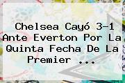 <b>Chelsea</b> Cayó 3-1 Ante Everton Por La Quinta Fecha De La Premier <b>...</b>