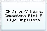 <b>Chelsea Clinton</b>, Compañera Fiel E Hija Orgullosa