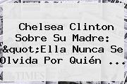 """<b>Chelsea Clinton</b> Sobre Su Madre: """"Ella Nunca Se Olvida Por Quién ..."""