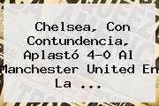 Chelsea, Con Contundencia, Aplastó 4-0 Al <b>Manchester United</b> En La ...