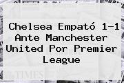 Chelsea Empató 1-1 Ante Manchester United Por <b>Premier League</b>