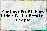 Chelsea Es El Nuevo Líder De La <b>Premier League</b>