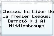 Chelsea Es Líder De La <b>Premier League</b>: Derrotó 0-1 Al Middlesbrough