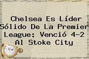 Chelsea Es Líder Sólido De La <b>Premier League</b>: Venció 4-2 Al Stoke City