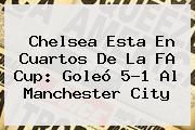 <b>Chelsea</b> Esta En Cuartos De La FA Cup: Goleó 5-1 Al Manchester City