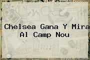 <b>Chelsea</b> Gana Y Mira Al Camp Nou