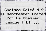 Chelsea Goleó 4-0 Al <b>Manchester United</b> Por La Premier League | El ...