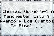 <b>Chelsea</b> Goleó 5-1 A <b>Manchester City</b> Y Avanzó A Los Cuartos De Final <b>...</b>