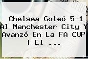 <b>Chelsea</b> Goleó 5-1 Al <b>Manchester City</b> Y Avanzó En La FA CUP | El <b>...</b>