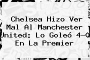 Chelsea Hizo Ver Mal Al <b>Manchester United</b>: Lo Goleó 4-0 En La Premier