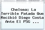 <b>Chelsea</b>: La Terrible Patada Que Recibió Diego Costa Ante El PSG <b>...</b>