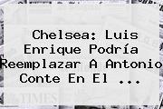 <b>Chelsea</b>: Luis Enrique Podría Reemplazar A Antonio Conte En El ...