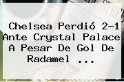<b>Chelsea</b> Perdió 2-1 Ante <b>Crystal Palace</b> A Pesar De Gol De Radamel <b>...</b>