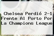 Chelsea Perdió 2-1 Frente Al Porto Por La <b>Champions League</b>