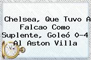 <b>Chelsea</b>, Que Tuvo A Falcao Como Suplente, Goleó 0-4 Al Aston Villa
