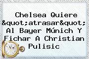 Chelsea Quiere &quot;atrasar&quot; Al <b>Bayer</b> Múnich Y Fichar A Christian Pulisic