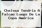 Chelsea Tendría A <b>Falcao</b> Luego De La Copa América