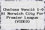 <b>Chelsea</b> Venció 1-0 Al Norwich City Por Premier League (VIDEO)