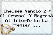 <b>Chelsea</b> Venció 2-0 Al <b>Arsenal</b> Y Regresó Al Triunfo En La Premier <b>...</b>