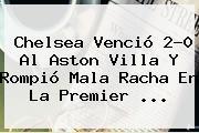 <b>Chelsea</b> Venció 2-0 Al Aston Villa Y Rompió Mala Racha En La Premier <b>...</b>