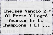 <b>Chelsea</b> Venció 2</u>-0 Al Porto Y Logró Avanzar En La Champions | El <b>...</b>