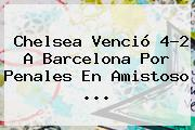 <b>Chelsea</b> Venció 4-2 A Barcelona Por Penales En Amistoso <b>...</b>