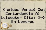 Chelsea Venció Con Contundencia Al Leicester City: 3-0 En Londres