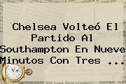 <b>Chelsea</b> Volteó El Partido Al Southampton En Nueve Minutos Con Tres ...