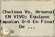 <b>Chelsea Vs. Arsenal</b> EN VIVO: Equipos Empatan 0-0 En Final De <b>...</b>